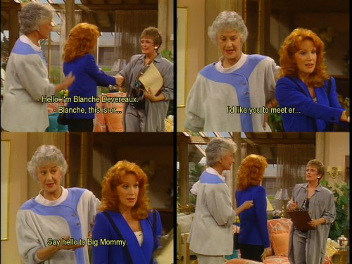 Blanche: Hello, I'm Blanche Devereaux.  Dorothy: Blanche, this is, er… I'd like you to meet, er… say hello to Big Mommy.