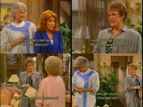 Margaret: You're father's told me so much about you!  Blanche: I wish I could say the same!  Dorothy: Margaret, please, sit down.  Blanche: We ought to get her a booster seat!  Dorothy: Er, can I get you a drink?  Blanche: Chocolate milk?