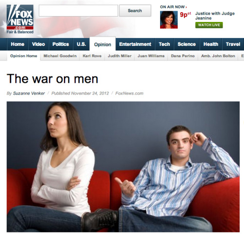 reallyfoxnews:   In a nutshell, women are angry. They're also defensive, though often unknowingly. That's because they've been raised to think of men as the enemy. Armed with this new attitude, women pushed men off their pedestal (women had their own pedestal, but feminists convinced them otherwise) and climbed up to take what they were taught to believe was rightfully theirs. Now the men have nowhere to go. But what if the dearth of good men, and ongoing battle of the sexes, is – hold on to your seats – women's fault? You'll never hear that in the media. All the articles and books (and television programs, for that matter) put women front and center, while men and children sit in the back seat. But after decades of browbeating the American male, men are tired. Tired of being told there's something fundamentally wrong with them. Tired of being told that if women aren't happy, it's men's fault. Contrary to what feminists like Hanna Rosin, author of The End of Men, say, the so-called rise of women has not threatened men. It has pissed them off. It has also undermined their ability to become self-sufficient in the hopes of someday supporting a family. Men want to love women, not compete with them. They want to provide for and protect their families – it's in their DNA. But modern women won't let them. It's all so unfortunate – for women, not men. Feminism serves men very well: they can have sex at hello and even live with their girlfriends with no responsibilities whatsoever.  MEN ARE TIRED. This is real. It isn't even possible to include all the great parts of this article because the whole article is amazing.  This is real and on Fox News.    This- this isn't possible. No one could seriously write this. Someone must be trolling fox.