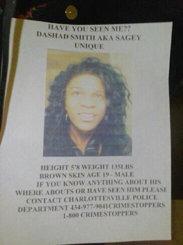 "strugglingtobeheard:  girl-germs:  MISSING PERSON: CHARLOTTESVILLE/RICHMOND/CENTRAL VIRGINIA Hey guys, so this is someone that I used to attend a queer youth group with back in Charlottesville. I've known them for years and they went missing earlier this week. If you could spread this around that would be really fantastic! They are genderqueer and could very likely be in danger. Their name is Dashad but they sometimes go by Sage as well. The flier reads: Have you seen me?? Dashad Smith AKA Sagey UniqueHeight 5'8"" Age 19 MaleIf you know anything about his whereabouts or have seen him please contact Charlottesville Police Department 434-977-9041 Crimestoppers 1-800-CRIMESTOPPERS    hey y'all signal boost this. this is someone who just recently went missing and girl-germs says it might be serious. we need to have our brown and Black queer folks back, please spread this!!!"