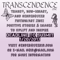 gqid:  CALL FOR SUBMISSIONS: Transcendence: A Positive Trans*, Non-Binary, and Genderqueer Fiction/Art Zine Edited by Marilyn Roxie and Jacob Milnestein Release Date: 1st Quarter/2nd Quarter 2013 As achievements in increased awareness of the spectrum of gender identities continue to be made, there is also a growing need for positive representation of trans*, non-binary, and genderqueer people in fiction and artwork; stories and images that can uplift and inspire those in the community, and enlighten our allies. The purpose of the Transcendence zine is to showcase the diversity of our identities and the varied ways in which we celebrate ourselves. We are currently seeking fiction and art submissions. The zine will be also serve as an effort to generate interest for the anthology on the same topic we plan to release later on in 2013 - any submissions to the zine may be considered for the later anthology. The anthology, unlike the zine (which will be freely available online) will have a cost with all proceeds donated to a charity that works with the trans* community. Fiction Guidelines: Short stories - 4,000 to 8,000 word length. All genres welcome - seeking magic realism and speculative fiction in particular. Science fiction, historical, fantasy, straight lit are all acceptable, although perhaps it might be easier to steer away from direct horror due to the positive nature of the anthology. Please feel free to contradict this if you desire, whether it is through the the most breathtaking and life-affirming 'Final Girl' scenario within the context of a tale that deals with affirmation regarding gender, or another subversive approach. Art Guidelines: Art of uplifting nature (define positivity as you see fit) concerning trans*, non-binary, and/or genderqueer identity. The theme is entirely up to you. Art may be submitted along with or entirely independent of fiction piece. Fiction submissions: Submit your fiction work according to guidelines with a short bio and, if available, link to your website / online portfolio to gqid@mail.com as a .doc or .rtf attachment. with the subject TRANSCENDENCE ZINE SUBMISSION. Please include your author name and title of the piece. Content of text files should be presented in 12 point Times New Roman with 1 inch margins Art submissions: Submit your artwork according to guidelines with a short bio and, if available, link to your website / online portfolio to gqid@mail.com as a .jpg or .png attachment with the subject TRANSCENDENCE ZINE SUBMISSION. Please include your artist name and title of the piece, as well as any notes on medium or background information you may wish to include. The deadline to submit is January 20th, 2013. Authors and editors will not receive monetary compensation for their zine contribution - this will be a free release. Queries about the anthology can be directed to gqid@mail.com or tweeted to us @GenderqueerID on Twitter. ABOUT THE EDITORS:Marilyn Roxie blogs at Genderqueer Identities (http://genderqueerid.com/) and is a library tech and webmaster for the Center for Sex and Culture (http://sexandculture.org/) in San Francisco.Jacob Milnestein writes stories. Like most people, he has a website.