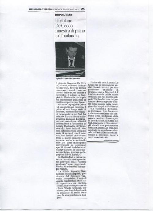 "Article from Italian newspaper. English translation: AFTER IRAN Friulian De Cecco piano professor in Thailand. Pianist Giovanni De Cecco, 37 years old, from Udine, just back from Iran, where he held a masterclass at Tehran Conservatory, between October and November is now in Bangkok, Thailand, for the first piano masterclass at the European level in that country. ""It is"" explains De Cecco ""an ambitious project, the first of a long series of concerts, masterclasses and monographic lessons in South-Eastern Asia. It is a 4 weeks'project, which will be attended by students of conservatories and universities from all over Thailand, as well as the Philippines and other neighbouring countries. It will not be just a series of meetings with the Maestro, with lessons on a one-to-one basis. Besides the piano lessons, there will also be lessons on specific subjects, in the style of university monographic courses (Gyorgy Sandor's didactics, piano transcriptions, Bela Bartok's pedagogic works)"".  In Thailand it is the first time that a European artist has been involved as a visiting professor in such a large-scale didactic and artistic project.  The Yamaha Siam Kolkarn Ratchadapisek school, run by Director Tanyalux Luangvishut, is the seat of this masterclass, which was organized by the sicilian pianist, harpsicordist and composer Alberto Firrincieli, ambitious pioneer of didactics of music at the European level. Firrincieli, who has been living in Bangkok for years, is the founder of the first harpsichord and ancient music school in Thailand, as well as Professor of counterpoint and history of music in the prestigious Assumption University. With him De Cecco will also perform in several concerts for two pianists (music by Brahms, Liszt and Wagner).  ""Thailand"" says De Cecco ""is a country with an enormous interest in the tradition of the great European classical music. We can say that, if South Korea, Japan and China are already offering a promising piano school which is equivalent to Occidental standards, Thailand is surely the next country which will give us new talents."""