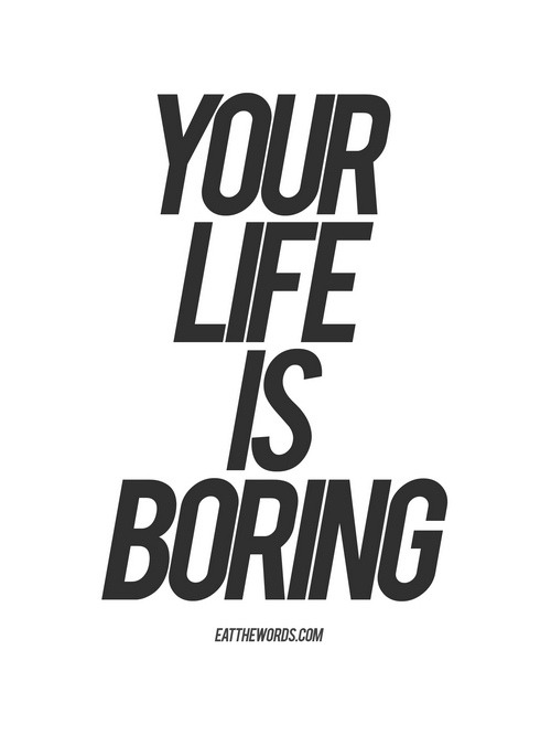 betype:  Your life is boring. (by eatthewords)