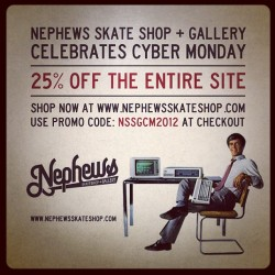 nephewsskategallery:  Cyber Monday is here and we are having a 25% off sale on everything at the Nephews Skateshop Webstore! Sale is live right now! Use PROMO CODE: NSSGCM2012 (at Nephews Skateshop + Art Gallery)