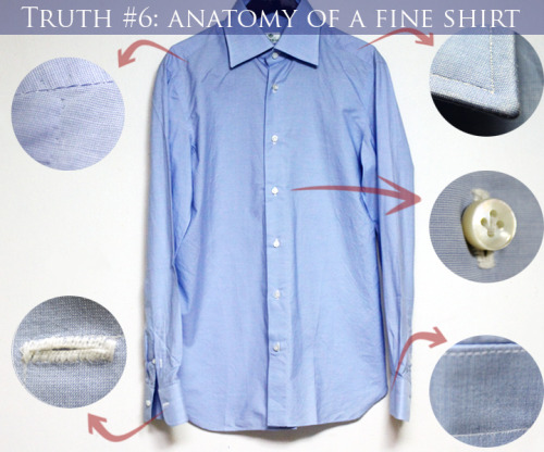 Truth #6: Anatomy Of A Fine Shirt. What's the difference between a $30 and a $400 dress shirt?  One of the fundamentals of dressing well is knowing what makes one garment's quality better than the other.  Equipped with this knowledge, you will be able to build a wardrobe that not only looks better, but last longer. There's a misconception that all brand named items are of higher quality. Unfortunately in the world of fashion, many times you are paying for the label on your clothes and not quality. Our team will be posting to tips on how you can identify whether or not you are getting a top-notch garment for you money. In this post, we will discuss high quality dress shirts. Have you ever walked into a department store and thought to yourself, what's the difference between a $30 Calvin Klein Dress Shirt and a $400 Kiton Dress Shirt?  There are 3 things to look for when searching for high quality shirts: Fabric - This is the most important factor when it comes to purchasing dress shirts. Shirts which are made with better quality fabrics (higher thread counts) not only feel better, but last a lot longer. The last thing you want is for your shirt to rip after putting it in rotation for half a year. Handwork - This probably accounts for 60% of the premium you pay for nicer shirts. If you look at the Borrelli dress shirt above, you'll notice a ton of handwork. The sleeves, collar, button holes, yoke, shoulders, and gussets are all hand stitched. In the age of mass production, it's rare to find companies who still produce garments by hand. It's unfortunate because handmade items last longer — I've never had loose threads or buttons on any of my better dress shirts. (Cool Side Story: All the handwork on Borrelli shirts are done by old Italian ladies at home in the countryside of Italy. By the time they are completed, the shirts are washed vigorously in the factories because they smell like food and are covered in blood, cigarette ash, and natural oils from the women's hands.) Mother of Pearl Buttons - Better quality shirts tend to have mother of pearl buttons. Mother of Pearl is a material which comes from abalone or pearl oysters. The reason why these are better than plastic buttons is not purely based off of aesthetics, but because they are stronger and hard to break/chip when laundering. This however is not an absolute indicator of a high quality shirt, as there are many well-made shirts with plastic buttons. Although we don't recommend going to store and doing this: an interesting way to tell if a button is made of mother of pearl is to place your upper lip on the button and see if it's cool. Plastic buttons are more conductive to heat and warmer.  Don't forget to follow our Tumblr, Reblog our Post, and Like our Facebook Page!  Stylishy Yours, RT Team
