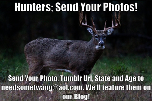 That's Right, Hunters send Us your Photos! We want to feature them on our blog in celebration of the Opening Day. Send in Your Tumblr Url, State, and Age to needsometwang@aol.com!