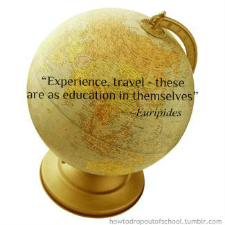 "howtodropoutofschool:  ""Experience, travel- these are.. education in themselves"" -Euripides"