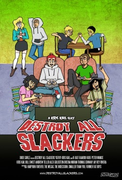 "DESTROY ALL SLACKERS A feature-length animated comedy about a group of video game loving slackers who start a band as an excuse to party! ""Kail is a 22 year old dude who starts a band with his friends Spade, Dazz, Squadman, and CJ as a way to hang out, party, and most importantly, impress Molly, the girl he's currently crushing on who's a regular customer at the video store he works at. Things start to go wrong when Kail takes an offer from a greedy record producer who wants to make him into a superstar. Thinking he's leaving behind a legacy that would make his late father proud, as well as impress the girl of his dreams, Kail leaves his friends behind in search of fame and fortune. Can the guys get their best friend and lead singer back? Should they even want him back?"" This week the Kickstarter for Destroy All Slackers goes up, we're asking for $75,000 to complete the animation for the movie. The voices, music, sound, character designs, mostly everything is all done. We just need to finish the storyboards and ship them to the overseas studio to be animated. Follow our Tumblr to stay informed on what's going on with the movie! Tumblr 