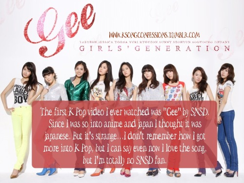 "The first K-Pop video I ever watched was ""Gee"" by SNSD. Since I was so into anime and japan I thought it was japanese. But it's strange…I don't remember how I got more into K-Pop, but I can say even now I love the song, but I'm totally no SNSD fan. Submitted by: Anon"