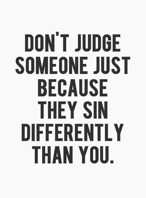 iwilltrustinyou:  don't judge someone; just because they sin differently than you.