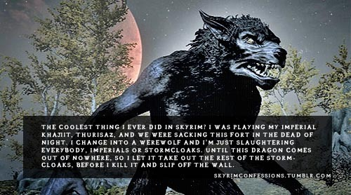 "skyrimconfessions:  ""The coolest thing i ever did in Skyrim? I was playing my Imperial Khajiit, Thurisaz, and we were sacking this fort in the dead of night. I change into a werewolf and I'm just slaughtering everybody, Imperials or Stormcloaks. Until this dragon comes out of nowhere, so I let it take out the rest of the Stormcloaks, before I kill it and slip off the wall."" http://skyrimconfessions.tumblr.com Image Credit: [x]"