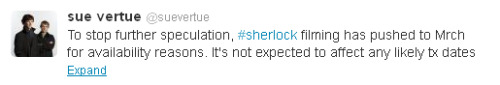 sherlockology:  Sherlock producer Sue Vertue has confirmed a delay for the start of production on Sherlock Series Three until March 2013, but at present there it is not expected affect any transmission of the new episodes.
