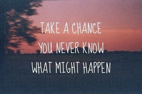untilyoudream:  Take a chance. You never know what might happen.