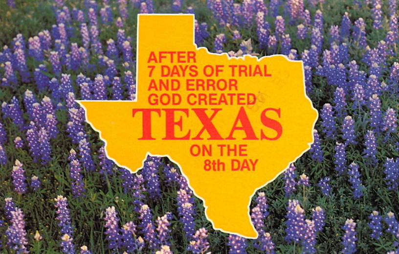 "AFTER 7 DAYS OF TRIAL AND ERROR GOD CREATED TEXAS ON THE 8th DAY  TEXAS has 276,000 square miles of land area, 23.4 million acres of forest and woodland, 624 miles of coast and 6,300 square miles of lakes. TEXAS is known as ""The Land of Contrast.""  Anything omitted here?"
