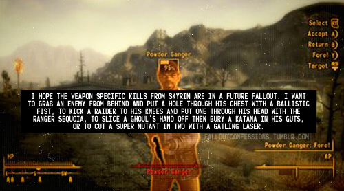 """I hope the weapon specific kills from Skyrim are in a future Fallout. I want to grab an enemy from behind and put a hole through his chest with a ballistic fist, to kick a raider to his knees and put one through his head with the ranger sequoia, to slice a Ghoul's hand off then bury a katana in his guts, or to cut a super mutant in two with a gatling laser."" Fallout Confessions"