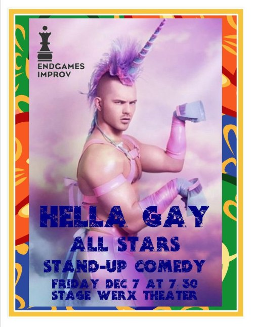 12/7. Hella Gay Comedy Show All-Stars @ Stage Werx Theater. 446 Valencia St. SF. 7:30PM. $5. Featuring Kate Willett, Loren Kraut, Shanti Charan, Casey Ley, Sandra Risser, Clare O'Kane, OJ Patterson, Jenn Dronsky, and Tammy Powers. Hosted by Charlie Ballard.