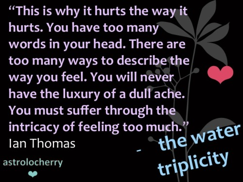 astrolocherry:  Star Sign Quotes The Water Triplicity - Scorpio, Pisces & Cancer Ian Thomas