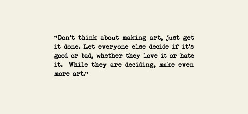 Don't think about making art, just get it done. Let everyone else decide if it's good or bad, whether they love it or hate it. While they are deciding, make even more art. - Andy Warhol  nevver:  — Andy Warhol