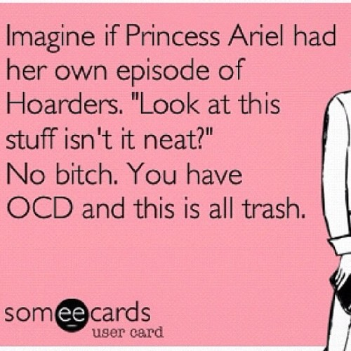 True story. #ariel #disney #disneyprincess #hoarders #ocd #trash #instafunny #photooftheday #someecards #truestory