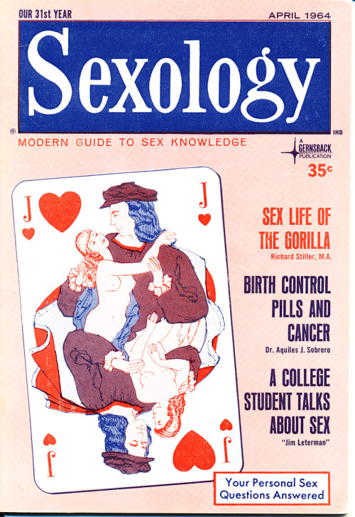Title: Sexology Other Title: Sexology: Sex Science Magazine Publisher: Gernsback, Hugo. New York Frequency: Monthly Publication date: Vol. 30, no. 9 (April 1964) Subject: Sex customs—Periodicals Sex instruction Sex health Other Subject: Sex life of the gorilla Birth control pills and cancer A college student talks about sex Note: Duplicate item available for sale or intuitional donation.