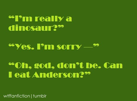 "wtffanfiction:  Fandom: BBC Sherlock ""'I'm really a dinosaur?' 'Yes. I'm sorry —' 'Oh, god, don't be. Can I eat Anderson?'"""