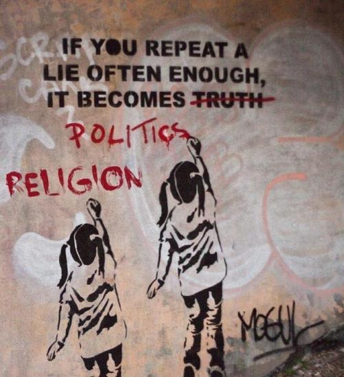 If you reapeat a lie often enough, it becomes truth politics religion