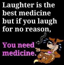 nobody-deserves-a-label:  Laughter is the best medicine . But, if you laugh for no reasons, you need medicine =,=