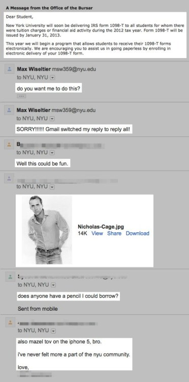 "thedailywhat:  NYU Student Accidentally E-mails 40,000 Students with ""Reply All,"" A Wildfire of Lulz Ensues  New York University sophomore student Max Wiseltier started a wildfire of lulz yesterday when he accidentally hit ""reply all"" to a school-wide bulletin e-mail that was only meant to be forwarded to his mother. Triggered by the University's archaic Listerv system, Wiseltier's message was sent to nearly 40,000 other students in the mailing list, many of whom didn't hesitate to have a little fun with their discovery of the ""reply all"" feature. For more hilarious screencaps, head over to BuzzFeed!"
