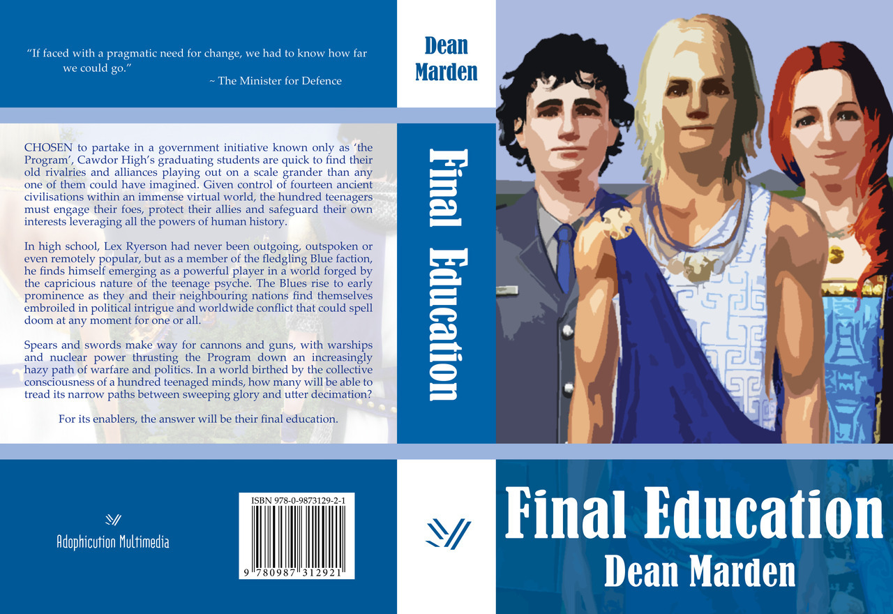 The cover for my novel, Final Education. It's like a virtual reality Hunger Games /Battle Royale /Lord of the Flies, but with hoplites and aircraft carriers. =D I'd love for Jamie Campbell-Bower to play the lead (Lex Ryerson), and with maybe Dakota Blue Richards as the ranga (Sammy Hunnerup. Not sure about the third (Mark Gertic); love Nicholas Hoult, but I think he's exponentially too good looking compared to the character's basis. =P Anyway, please throw some coin at it. The hard copy version has already sold out (but only to book stores, so some copies might come back), so only the Kindle version is up at the moment until another print run is finished (just check the link to the paperback edition on the Kindle version page for updates). US: http://www.amazon.com/dp/B0094B0WQ8/UK: http://www.amazon.co.uk/dp/B0094B0WQ8/