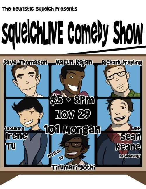 11/29. Squelchlive Comedy @ UC Berkeley. 101 Morgan. $3-5. 8pm. Featuring Sean Keane, Dave Thomason, Varun Rajan, Richard Dreyling and Irene Tu. Hosted by Tirumari Jothi.   A Cal comedy tradition, squelchLIVE features the best and brightest stand-up comedy the Bay Area has to offer.We've got a great lineup of Cal students and alumni:• Dave Thomason (NPR, Punchline SF)• Varun Rajan (Purple Onion)• Richard Dreyling (Punchline SF, The Living)• Irene Tu (Rooftop National College Comedy Competition finalist)• headliner Sean Keane (The Business, SF Sketchfest)and your host, Tirumari Jothi (Purple Onion, Tommy T's)!Doors open at 7:30 PM, show starts at 8Tickets $3 online • $5 at the doorPresale tickets available: here.