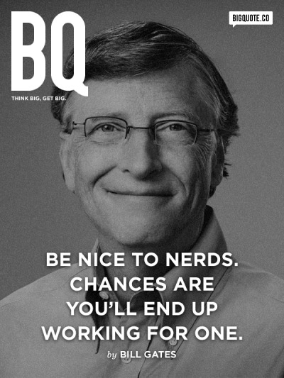 Be nice to nerds. Chances are you'll end up working for one. - Bill Gates