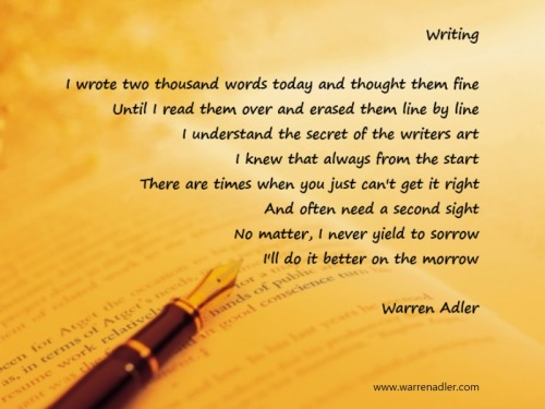 WritingA poem by Warren Adler I wrote two thousand words today and thought them fine Until I read them over and erased them line by line I understand the secret of the writers art I knew that always from the start There are times when you just can't get it right And often need a second sight No matter, I never yield to sorrow I'll do it better on the morrow