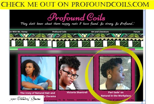The beautiful Mourhia Wright owner and creator of Profound Coils featured me in the November spotlight section of her blog. Mourhia wanted to know my take on Natural Hair in the Workplace. This was the first time I've ever done an interview that was not solely focused on my natural hair journey. Check out her website for informative natural hair reads!!  Enjoy.A.Great.Read.