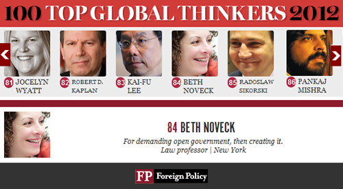 "Foreign Policy Magazine Names Prof. Beth Noveck on Its List of ""Top Global Thinkers"" NYU Wagner Visiting Professor Beth Noveck is featured in the December issue of Foreign Policy magazine as one of the ""Top 100 Global Thinkers 2012,"" and joins five others at New York University also recognized on the magazine's list — including: Danah Boyd of Steinhardt, Chen Guangcheng of the School of Law, and, from Stern, Jonathan Haidt, Paul Romer, and Nouriel Roubini. Beth will be a featured guest at a Foreign Policy gala today, November 29 in Washington, D.C. Click here to read the full news story"
