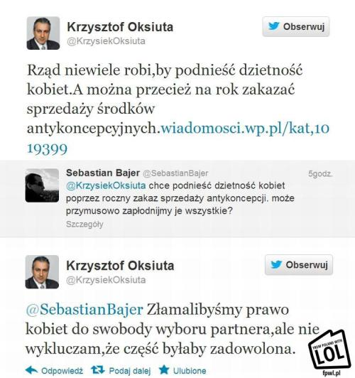 "oldziekill:  Polish ex-deputee, Krzysztof Oksiuta tweeted: ""The government is doing nothing to increase women's fertility rates. And they could for example ban selling contraceptives for a year."" To the sarcastic remark ""Why not fertilize them forcibly"" he replied: ""We would break women's freedom to choose their partner, but I'm not ruling out the possibility that some of them would be glad about it."""