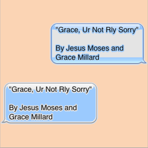 CH 10 + 1, that's right 11!!!! 'Grace, Ur Not Rly Sorry'  by Jesus Moses and Grace Millard go back to the start and start ooooooovvvvvvveeer: Ch 1    Ch 2    Ch 3    Ch 4    Ch 5    Ch 6    Ch 7    Ch 8    CH 9    CH 10 THE FINAL CHAPTER WILL BE RELEASED TOMORROW OW OW OW LOOK OUT FOR THAT AT AT AT HOLY SHIT IT IT (at 5 pm)