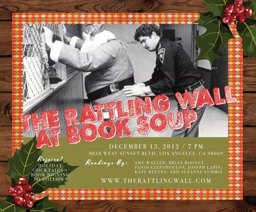 Next stop on The Rattling Wall, Issue 3, Book Tour? Book Soup! JOIN US for readings by Amy Wallen, Brian Rooney, Panio Gianopoulos, Joseph Lapin, Kate Reeves, and Suzanne Lummis. HOLIDAY COCKTAILS + BOOK SIGNING to follow! Can't wait to see you there! RSVP on FACEBOOK: http://www.facebook.com/events/545560145458753/