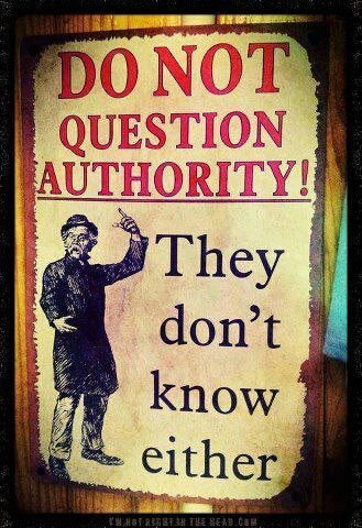 """Do not question authority! They don't know either."""
