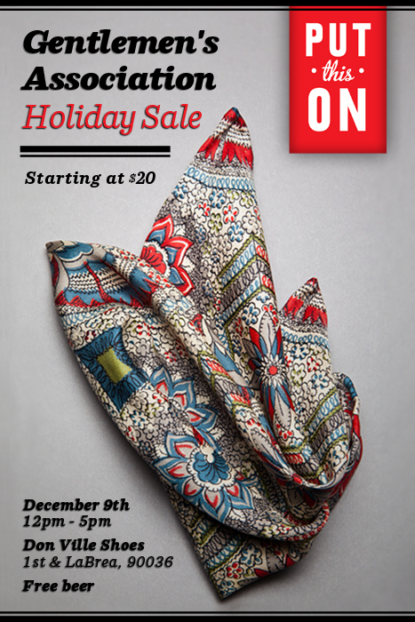 The Put This On Holiday Sale Join me (Jesse) and Raul Ojeda of Don Ville Shoes for the Put This On Holiday Sale, Sunday December 9th, noon to five in Los Angeles. We'll have literally hundreds of Gentlemen's Association pocket squares for sale, starting at just $20. There are overruns, samples, short runs and one-of-a-kinds. There are even a few squares we made special for the sale from 1920s Japanese silk. Plus we'll have PTO DVDs for just $10 and specials on Don Ville's handmade shoes. Whether you need a holiday gift for a friend, a loved one or yourself… or you just want free beer, stop by and sayhi. The Put This On Holiday Sale Sunday, December 9th, Noon to Five Don Ville Shoes  113 North La Brea between Beverly and First, Los Angeles