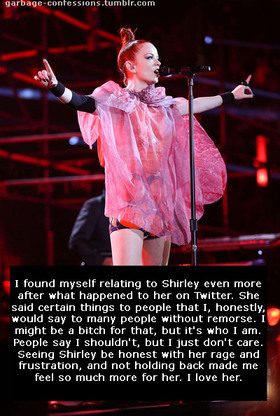 garbage-confessions:  I found myself relating to Shirley even more after what happened to her on Twitter. She said certain things to people that I, honestly, would say to many people without remorse. I might be a bitch for that, but it's who I am. People say I shouldn't, but I just don't care. Seeing Shirley be honest with her rage and frustration, and not holding back made me feel so much more for her. I love her.