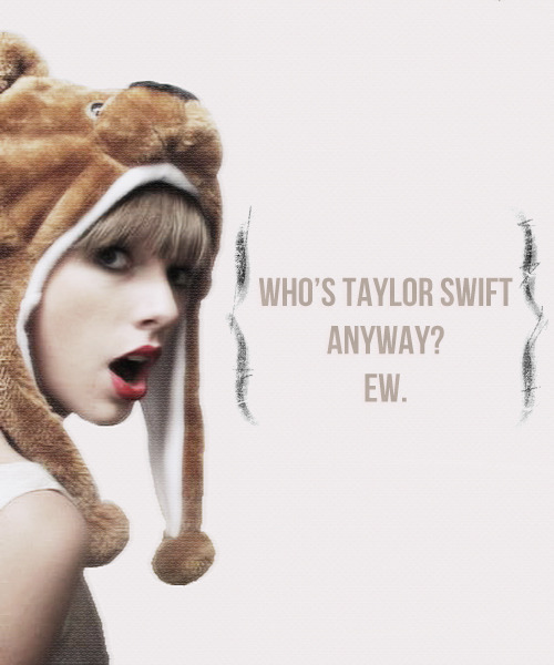 """Who's Taylor Swift anyway?   Ew.   """