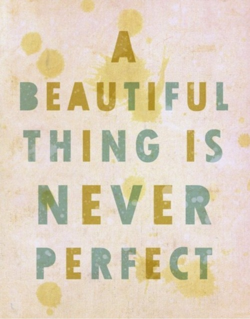 A beautiful thing is never perfect!