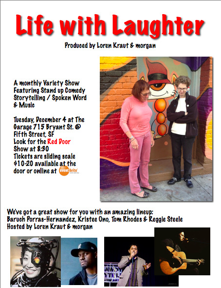 12/4. Life with Laughter (Variety Show) @ The Garage. 715 Bryant St. 8:30pm. $10-$20. Featuring Kristee Ono, and Reggie Steele. Spoken Word by Baruch Porras-Hernandez. Music by Tom Rhodes. Tickets Available: Here. Hosted by Loren Kraut and Morgan.