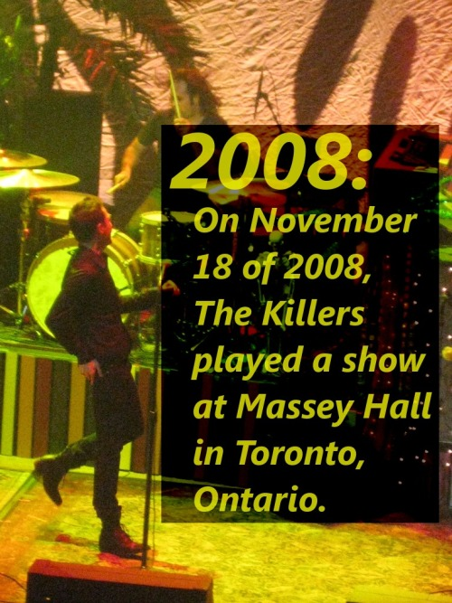 2008: On November 18 of 2008, The Killers played a show at Massey Hall in Toronto, Ontario. The setlist included: Human For Reasons Unknown Jenny Was A Friend Of Mine Somebody Told Me Losing Touch Sweet Talk Spaceman Smile Like You Mean It (Piano/Violin)Sam's Town (Piano)Read My Mind Bones Joy Ride Shadowplay Mr. Brightside =====================Neon Tiger All These Things That I've Done When You Were Young