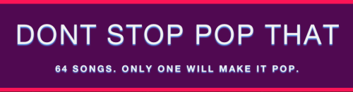 bestrooftalkever:  DONT STOP POP THAT is a pop music tournament. Billboard's Jason Lipshutz and Steven Horowitz enlisted developer Sean Connolly and their favorite pop culture writers to create this March Madness-style contest. Each song is voted on to advance through the brackets, eventually determining WHICH POP SONG IS THE GREATESTTTT. Shake a look!  I'm thrilled-slash-honored to have taken part in this. Check it out. So many funny, sharp music writers in one online room. We're all going to have such strong feelings of jealousy and resentment and inferiority by the end of reading all each other's blurbs and thinking of how much we each suck in comparison!