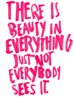 there is beauty in everything | Tumblr on We Heart It. http://weheartit.com/entry/44490545