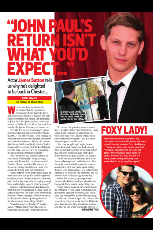 "Inside Soap Interview with James Sutton   Of course the question on everyone's lips is whether John Paul's first love, Craig Dean, is set to make an appearance as well. The boys won legions of fans with their tortured love story - but has their romance gone the distance? ""No, they've split up,"" sighs James. ""John Paul and Craig have had a tough time in Ireland together. Craig has put JP in a difficult situation, and that's part of the reason he goes back to the village."" ""I love the fact that the fans still want them to be together,"" adds the star. ""But the only person who knows the answer to whether we'll see Craig again is Guy Burnet who played him. He's in the States filming a TV show at the moment, but I'd love to work with him again one day."""