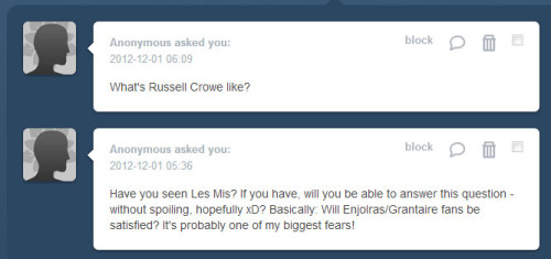 Ooh, Les Mis questions! On Russell Crowe - I will confess to having gone into the cinema utterly convinced that he would be and sound terrible as Javert. Mainly because I ADORE Javert and am used to people singing his songs incredibly incredibly well (as is the case with the entire cast, I suppose)… but come on, Philip Quast? Norm Lewis? Earl Carpenter? Hadley Fraser? RUSSELL CROWE!? And I have to say that maybe because my expectations were SO LOW, I actually was surprised by him. Not to say he's great (he's not) and his rendition of Stars is pretty shaky, but he is really not as bad as I was thinking he'd be. In fact, he actually sounded pretty good in parts, like when Javert enters upon ANOTHER BRAWL IN THE SQUARE etc etc. My advice is still to expect the worst though… and maybe that way, you won't be too disappointed. As to that second question about Enjolras and Grantaire… the answer is an unequivocal YES.
