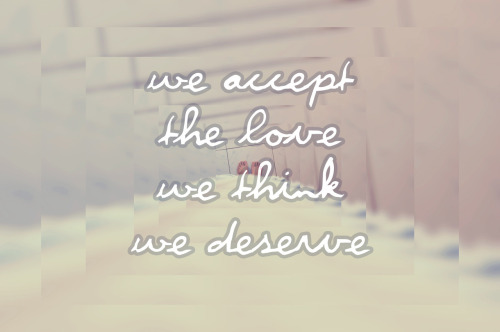We accept the love we think we deserve. - The Perks of Being a Wallflower
