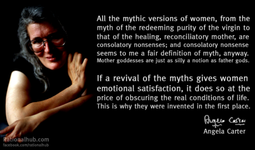 """All the mythic versions of women, from the myth of the redeeming purity of the virgin to that of the healing, reconciliatory mother, are consolatory nonsenses; and consolatory nonsense seems to me a fair definition of myth, anyway. Mother goddesses are just as silly a notion as father gods. If a revival of the myths gives women emotional satisfaction, it does so at the price of obscuring the real conditions of life. This is why they were invented in the first place."" - Angela Carter"